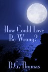How Could Love Be Wrong? - B.G. Thomas