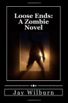 Loose Ends: A Zombie Novel - Jay Wilburn