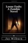 Loose Ends: A Zombie Novel - Jay Wilburn