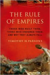 The Rule of Empires: Those Who Built Them, Those Who Endured Them, and Why They Always Fall - Timothy H. Parsons