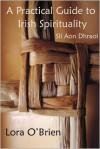 A Practical Guide to Irish Spirituality: Slí Aon Dhraoí - Lora O'Brien