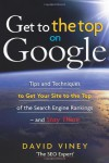Get to the Top on Google: Tips and Techniques to Get Your Site to the Top of the Search Engine Rankings - and Stay There - David Viney