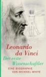 Leonardo da Vinci. Der erste Wissenschaftler: Eine Biographie - Michael White