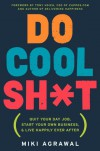 Do Cool Sh*t: Quit Your Day Job, Start Your Own Business, and Live Happily Ever After - Miki Agrawal