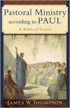 Pastoral Ministry according to Paul: A Biblical Vision - James W. Thompson