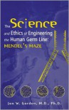 The Science and Ethics of Engineering the Human Germ Line: Mendel's Maze - Jon W. Gordon