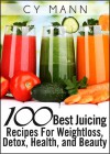 100 Best Juicing Recipes - For Weightless, Detox, Health, and Beauty - Cy Mann