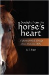 Straight from the Horse's Heart: A Spiritual Ride through Love, Loss and Hope - R.T. Fitch, Teresa Ziegler Fitch