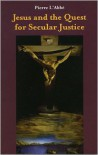 Jesus and the Quest for Secular Justice - Pierre L'Abbé