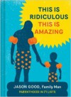 This Is Ridiculous This Is Amazing: Parenthood in 71 Lists - Jason Good