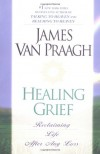 Healing Grief: Reclaiming Life After Any Loss - James Van Praagh