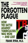 The Forgotten Plague: How the Battle Against Tuberculosis Was Won - And Lost - Frank   Ryan
