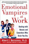 Emotional Vampires at Work: Dealing with Bosses and Coworkers Who Drain You Dry - Albert Bernstein