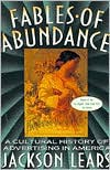 Fables Of Abundance: A Cultural History Of Advertising In America - Jackson Lears