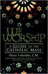 We Worship: A Guide to the Catholic Mass - Oscar Lukefahr