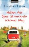 Neben der Spur ist auch ein schöner Weg: Roman - Dorothea Böhme