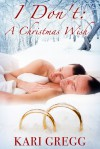 I Don't: A Christmas Wish - Kari Gregg