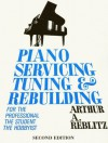 Piano Servicing, Tuning, and Rebuilding: For the Professional, the Student, and the Hobbyist - Arthur A. Reblitz