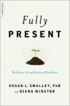 Fully Present: The Science, Art, and Practice of Mindfulness - Susan L. Smalley, Diana Winston