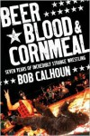 Beer, Blood & Cornmeal: Seven Years of Incredibly Strange Wrestling - Bob Calhoun