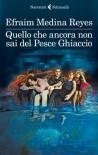 Quello che ancora non sai del Pesce Ghiaccio (I narratori) (Italian Edition) - Efraim Medina Reyes