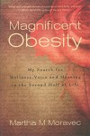 Magnificent Obesity: My Search for Wellness, Voice and Meaning in the Second Half of Life - Martha Moravec