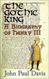 The Gothic King: A Biography of Henry III - John Paul Davis