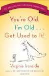 You're Old, I'm Old . . . Get Used to It!: Twenty Reasons Why Growing Old Is Great - Virginia Ironside