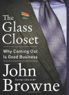 By John Browne The Glass Closet: Why Coming Out Is Good Business - John Browne