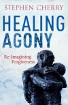 Healing Agony: Re-Imagining Forgiveness - Stephen Cherry