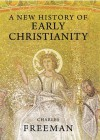 A New History of Early Christianity - Charles Freeman