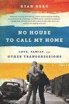 No House to Call My Home: Love, Family, and Other Transgressions - Ryan Berg