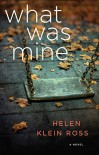 What Was Mine: A Novel - Helen Klein Ross