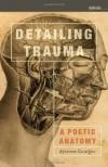 Detailing Trauma: A Poetic Anatomy - Arianne Zwartjes