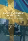 Raoul Wallenberg in Budapest: Myth, History and Holocaust - Paul A. Levine