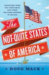The Not-Quite States of America: Dispatches from the Territories and Other Far-Flung Outposts of the USA - Doug Mack