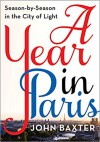 A Year in Paris: Season by Season in the City of Light - John Baxter