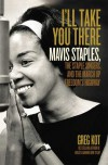 I'll Take You There: Mavis Staples, the Staple Singers, and the March up Freedom's Highway - Greg Kot