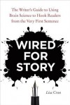 Wired for Story: The Writer's Guide to Using Brain Science to Hook Readers from the Very First Sentence - Lisa Cron