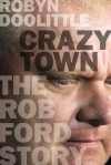 Crazy Town: The Rob Ford Story - Robyn Doolittle