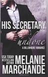 His Secretary: Undone (A Billionaire Romance) - Melanie Marchande