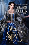 Wed to a Spy: An All the Queen's Spies Novel - Sharon Cullen