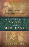 The Legend of the Monk and the Merchant: Principles for Successful Living - Terry Felber