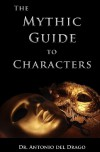 The Mythic Guide to Characters: Writing Characters Who Enchant and Inspire - Antonio Del Drago, Derek Bowen