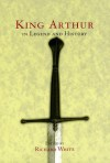 King Arthur In Legend and History - Richard White