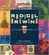 Radical Brewing: Recipes, Tales and World-Altering Meditations in a Glass - Randy Mosher, Michael Jackson
