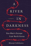 A River in Darkness: One Man's Escape from North Korea - Masaji Ishikawa
