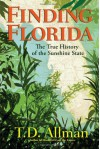 Finding Florida: The True History of the Sunshine State - T.D. Allman