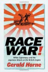 Race War: White Supremacy and the Japanese Attack on the British Empire - Gerald Horne