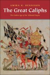 The Great Caliphs: The Golden Age of the 'Abbasid Empire - Amira K. Bennison